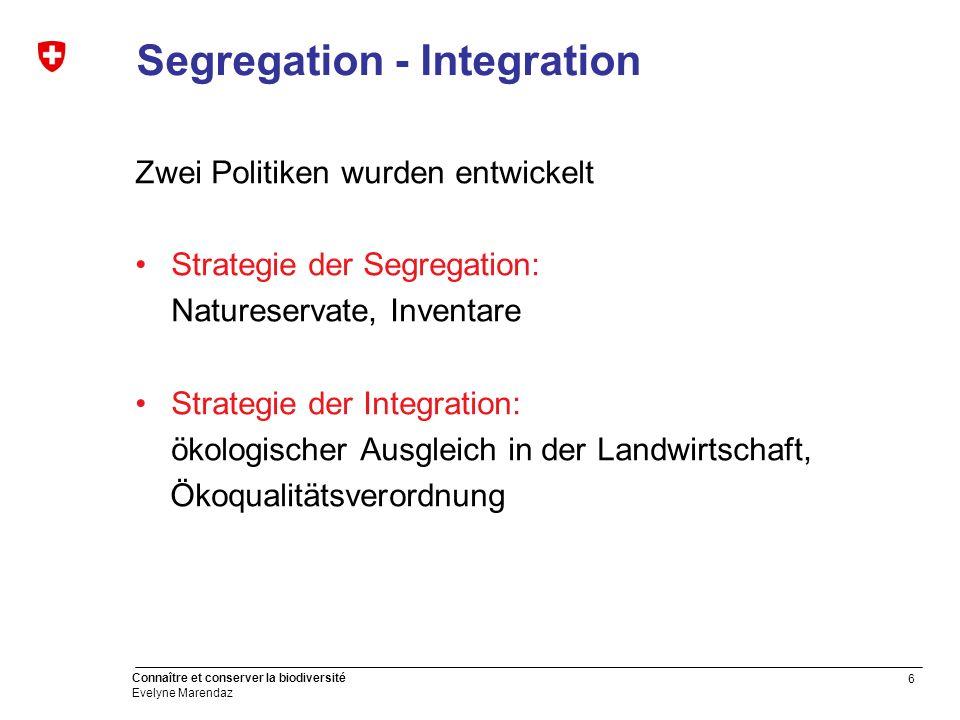 6 Connaître et conserver la biodiversité Evelyne Marendaz Segregation - Integration Zwei Politiken wurden entwickelt Strategie der Segregation: Nature