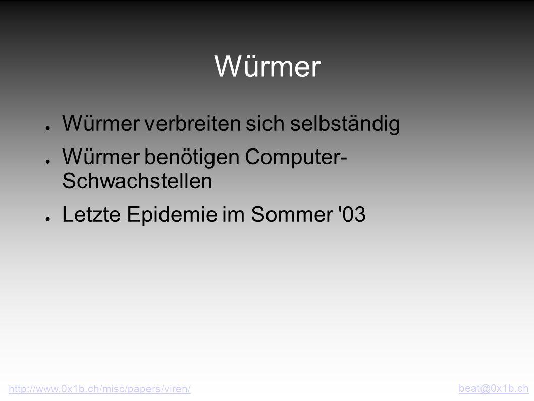 Würmer Würmer verbreiten sich selbständig Würmer benötigen Computer- Schwachstellen Letzte Epidemie im Sommer '03 beat@0x1b.ch http://www.0x1b.ch/misc