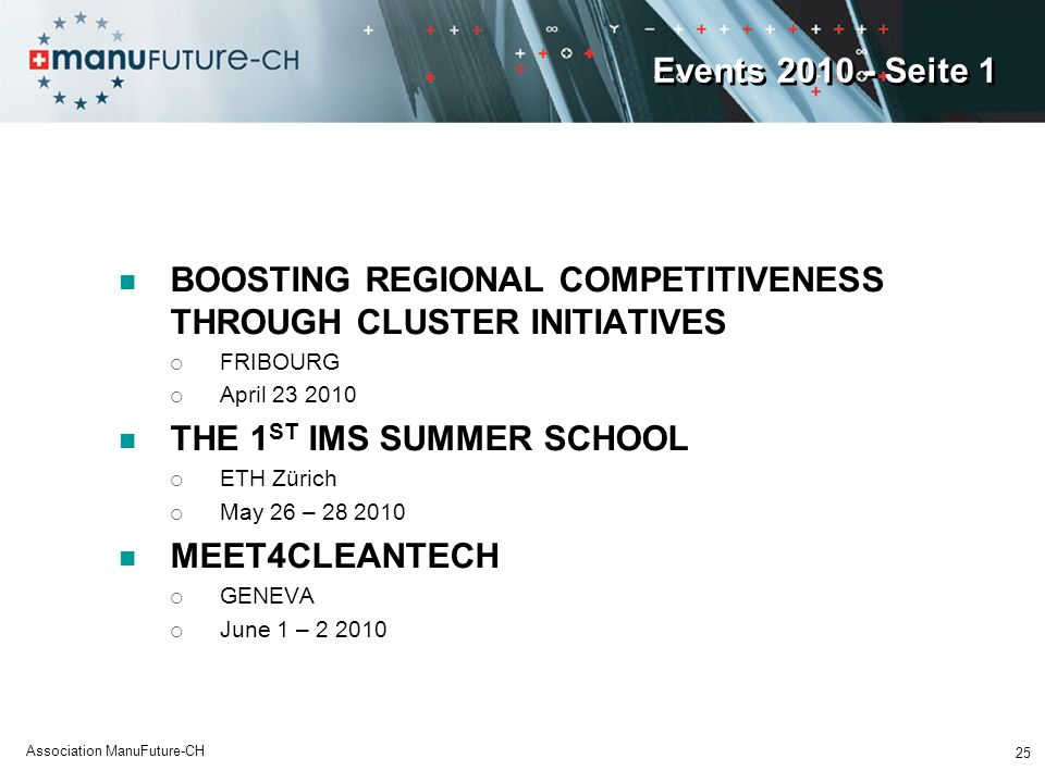 Events 2010 - Seite 1 BOOSTING REGIONAL COMPETITIVENESS THROUGH CLUSTER INITIATIVES FRIBOURG April 23 2010 THE 1 ST IMS SUMMER SCHOOL ETH Zürich May 26 – 28 2010 MEET4CLEANTECH GENEVA June 1 – 2 2010 25 Association ManuFuture-CH
