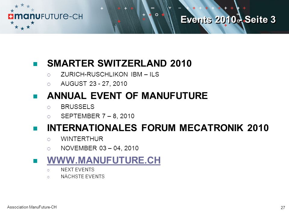Events 2010 - Seite 3 SMARTER SWITZERLAND 2010 ZURICH-RUSCHLIKON IBM – ILS AUGUST 23 - 27, 2010 ANNUAL EVENT OF MANUFUTURE BRUSSELS SEPTEMBER 7 – 8, 2