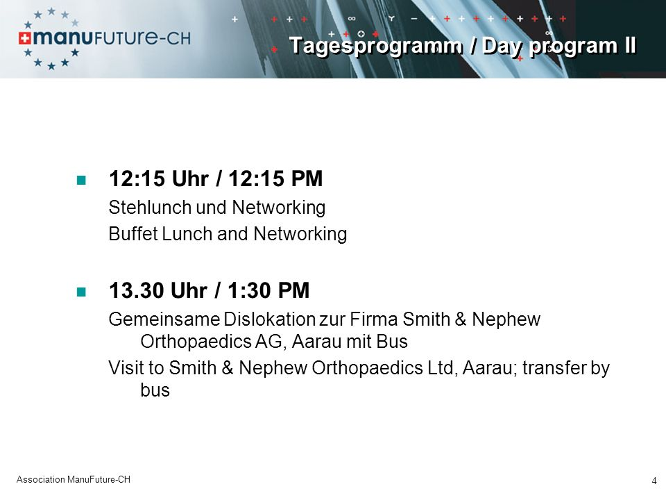 Tagesprogramm / Day program II 12:15 Uhr / 12:15 PM Stehlunch und Networking Buffet Lunch and Networking 13.30 Uhr / 1:30 PM Gemeinsame Dislokation zur Firma Smith & Nephew Orthopaedics AG, Aarau mit Bus Visit to Smith & Nephew Orthopaedics Ltd, Aarau; transfer by bus 4 Association ManuFuture-CH