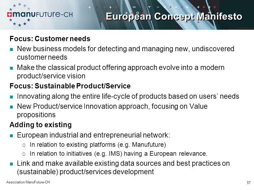 57 Association ManuFuture-CH European Concept Manifesto Focus: Customer needs New business models for detecting and managing new, undiscovered customer needs Make the classical product offering approach evolve into a modern product/service vision Focus: Sustainable Product/Service Innovating along the entire life-cycle of products based on users needs New Product/service Innovation approach, focusing on Value propositions Adding to existing European industrial and entrepreneurial network: In relation to existing platforms (e.g.