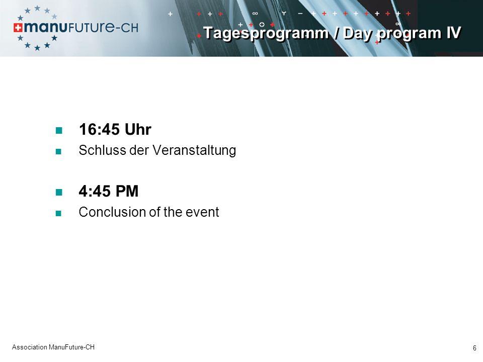 Tagesprogramm / Day program IV 16:45 Uhr Schluss der Veranstaltung 4:45 PM Conclusion of the event 6 Association ManuFuture-CH