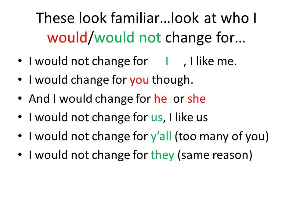 Lets change the pronouns (ie. Myself to I) I would not change for myself, I like me. I would change for you though. And I would change for him or her