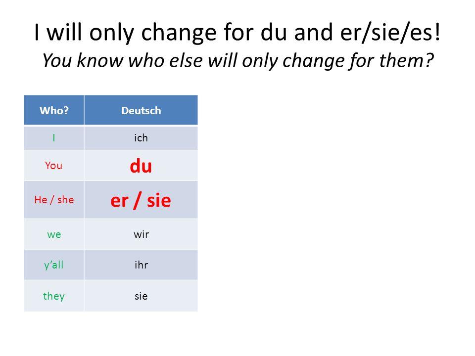 And whom do we change for? Who?Deutsch Iich Youdu He / sheer / sie wewir yallihr theysie