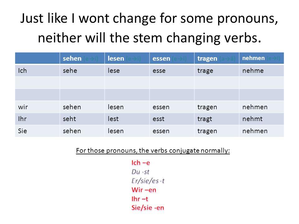 Just like I wont change for some pronouns, neither will the stem changing verbs. sehen (ei) lesen (ei) essen (ei) tragen (aä) Nehmen (ei) Ich wir Ihr
