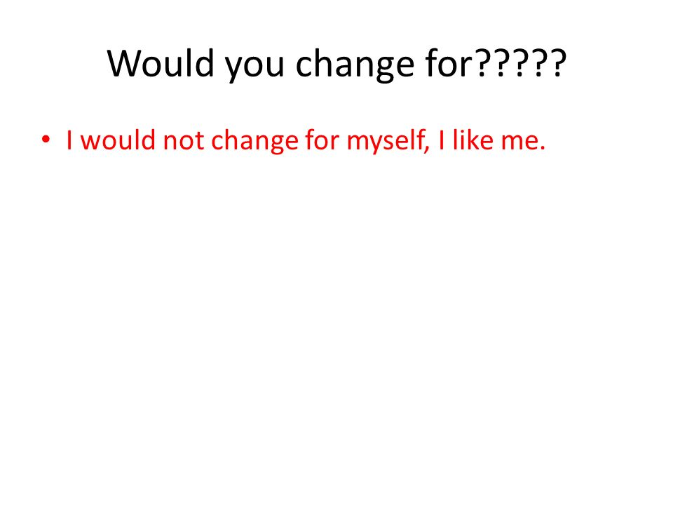 Would you change for????? I would not change for myself, I like me. I would change for you though. And I would change for him or her I would not chang
