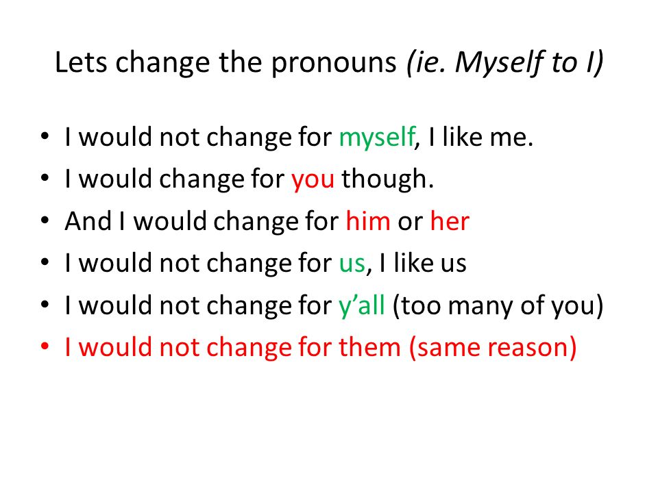 Would you change for????.I would not change for myself, I like me.