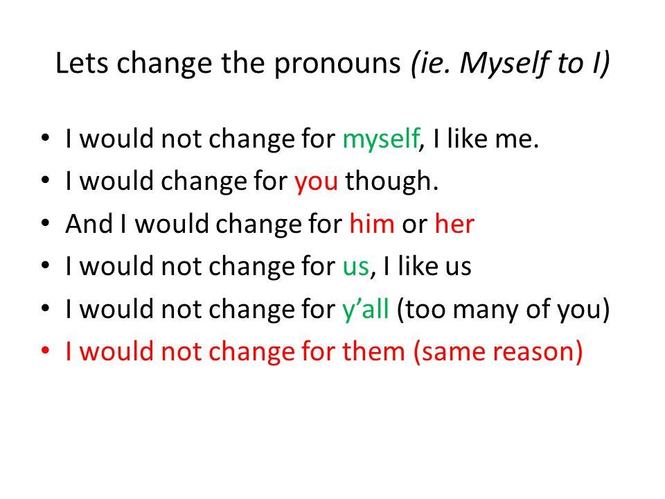 Lets change the pronouns (ie.Myself to I) I would not change for myself, I like me.