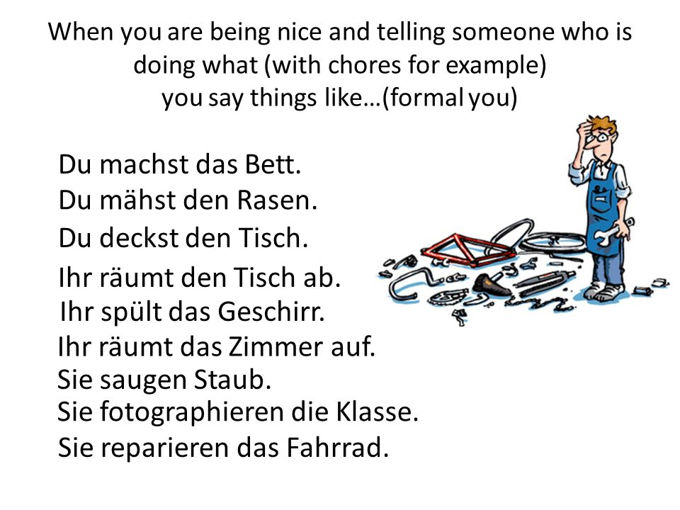 When you are being nice and telling someone who is doing what (with chores for example) you say things like…(formal you) Du machst das Bett.