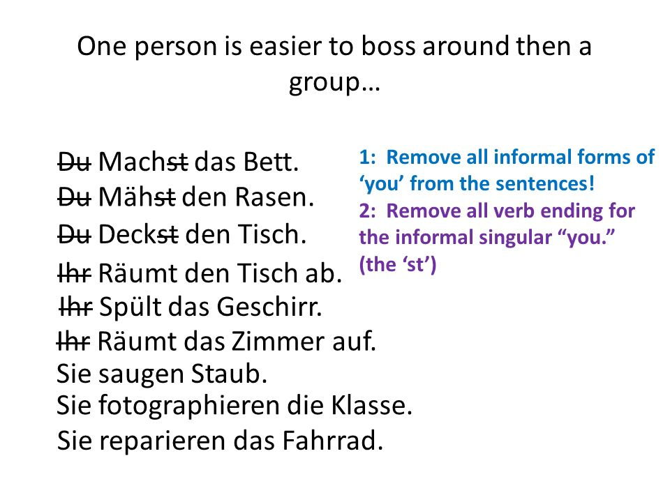 One person is easier to boss around then a group… Du Machst das Bett.