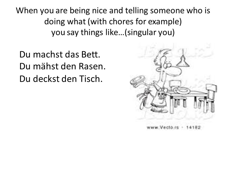 When you are being nice and telling someone who is doing what (with chores for example) you say things like…(singular you) Du machst das Bett. Du mähs