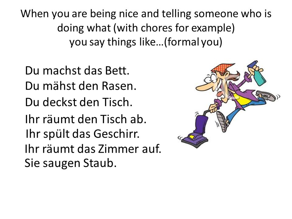 When you are being nice and telling someone who is doing what (with chores for example) you say things like…(formal you) Du machst das Bett. Du mähst