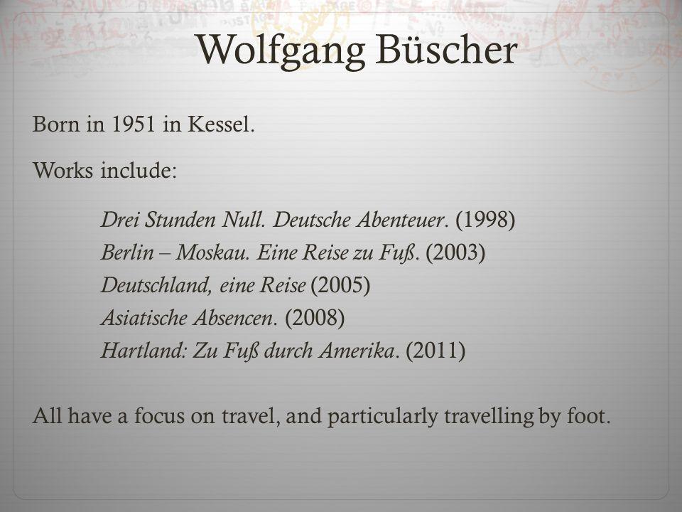 Wolfgang Büscher Born in 1951 in Kessel. Works include: Drei Stunden Null. Deutsche Abenteuer. (1998) Berlin – Moskau. Eine Reise zu Fuß. (2003) Deuts