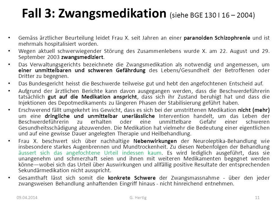 Fall 3: Zwangsmedikation (siehe BGE 130 I 16 – 2004) Gemäss ärztlicher Beurteilung leidet Frau X. seit Jahren an einer paranoiden Schizophrenie und is