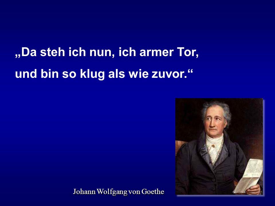 Johann Wolfgang von Goethe Da steh ich nun, ich armer Tor, und bin so klug als wie zuvor.