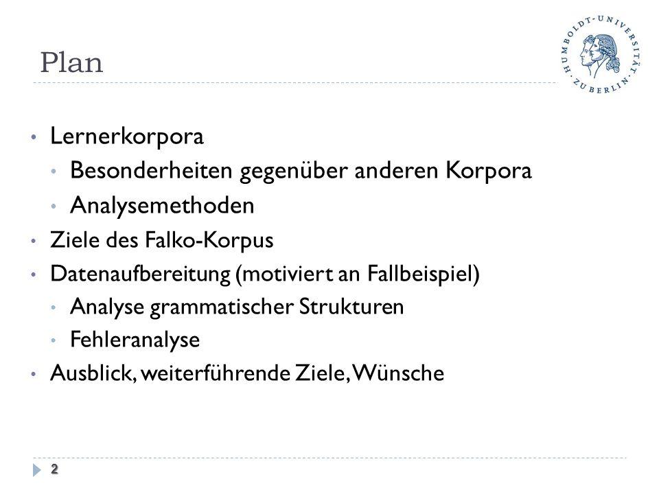 Plan Lernerkorpora Besonderheiten gegenüber anderen Korpora Analysemethoden Ziele des Falko-Korpus Datenaufbereitung (motiviert an Fallbeispiel) Analyse grammatischer Strukturen Fehleranalyse Ausblick, weiterführende Ziele, Wünsche 2