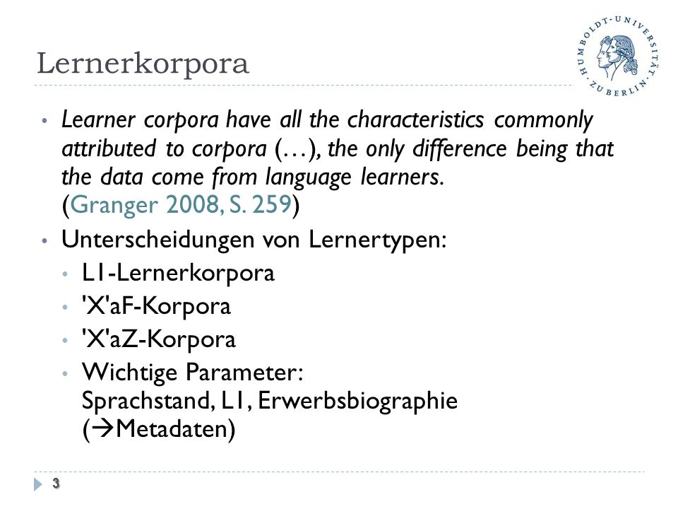 Lernerkorpora Learner corpora have all the characteristics commonly attributed to corpora (…), the only difference being that the data come from language learners.