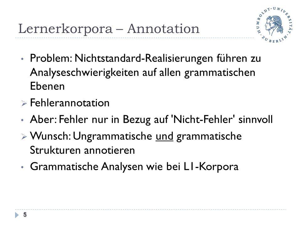Lernerkorpora – Annotation Problem: Nichtstandard-Realisierungen führen zu Analyseschwierigkeiten auf allen grammatischen Ebenen Fehlerannotation Aber: Fehler nur in Bezug auf Nicht-Fehler sinnvoll Wunsch: Ungrammatische und grammatische Strukturen annotieren Grammatische Analysen wie bei L1-Korpora 5
