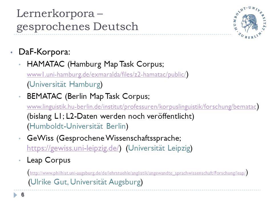 Lernerkorpora – gesprochenes Deutsch DaF-Korpora: HAMATAC (Hamburg Map Task Corpus; www1.uni-hamburg.de/exmaralda/files/z2-hamatac/public/ ) (Universität Hamburg) www1.uni-hamburg.de/exmaralda/files/z2-hamatac/public/ BEMATAC (Berlin Map Task Corpus; www.linguistik.hu-berlin.de/institut/professuren/korpuslinguistik/forschung/bematac ) (bislang L1; L2-Daten werden noch veröffentlicht) (Humboldt-Universität Berlin) www.linguistik.hu-berlin.de/institut/professuren/korpuslinguistik/forschung/bematac GeWiss (Gesprochene Wissenschaftssprache; https://gewiss.uni-leipzig.de/) (Universität Leipzig) https://gewiss.uni-leipzig.de/ Leap Corpus ( http://www.philhist.uni-augsburg.de/de/lehrstuehle/anglistik/angewandte_sprachwissenschaft/Forschung/leap/ ) (Ulrike Gut, Universität Augsburg) http://www.philhist.uni-augsburg.de/de/lehrstuehle/anglistik/angewandte_sprachwissenschaft/Forschung/leap/ 6