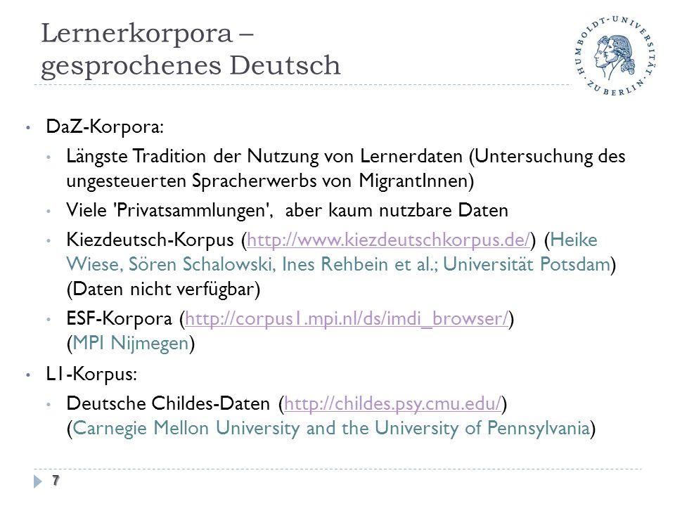 Lernerkorpora – gesprochenes Deutsch DaZ-Korpora: Längste Tradition der Nutzung von Lernerdaten (Untersuchung des ungesteuerten Spracherwerbs von MigrantInnen) Viele Privatsammlungen , aber kaum nutzbare Daten Kiezdeutsch-Korpus (http://www.kiezdeutschkorpus.de/) (Heike Wiese, Sören Schalowski, Ines Rehbein et al.; Universität Potsdam) (Daten nicht verfügbar)http://www.kiezdeutschkorpus.de/ ESF-Korpora (http://corpus1.mpi.nl/ds/imdi_browser/) (MPI Nijmegen)http://corpus1.mpi.nl/ds/imdi_browser/ L1-Korpus: Deutsche Childes-Daten (http://childes.psy.cmu.edu/) (Carnegie Mellon University and the University of Pennsylvania)http://childes.psy.cmu.edu/ 7