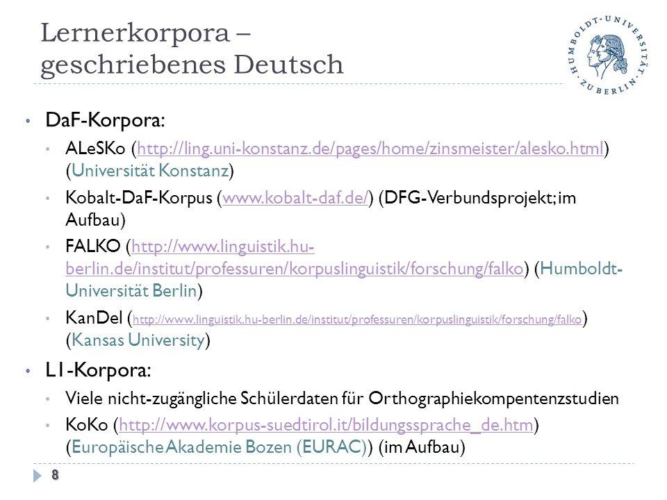 Lernerkorpora – geschriebenes Deutsch DaF-Korpora: ALeSKo (http://ling.uni-konstanz.de/pages/home/zinsmeister/alesko.html) (Universität Konstanz)http://ling.uni-konstanz.de/pages/home/zinsmeister/alesko.html Kobalt-DaF-Korpus (www.kobalt-daf.de/) (DFG-Verbundsprojekt; im Aufbau)www.kobalt-daf.de/ FALKO (http://www.linguistik.hu- berlin.de/institut/professuren/korpuslinguistik/forschung/falko) (Humboldt- Universität Berlin)http://www.linguistik.hu- berlin.de/institut/professuren/korpuslinguistik/forschung/falko KanDel ( http://www.linguistik.hu-berlin.de/institut/professuren/korpuslinguistik/forschung/falko ) (Kansas University) http://www.linguistik.hu-berlin.de/institut/professuren/korpuslinguistik/forschung/falko L1-Korpora: Viele nicht-zugängliche Schülerdaten für Orthographiekompentenzstudien KoKo (http://www.korpus-suedtirol.it/bildungssprache_de.htm) (Europäische Akademie Bozen (EURAC)) (im Aufbau)http://www.korpus-suedtirol.it/bildungssprache_de.htm 8