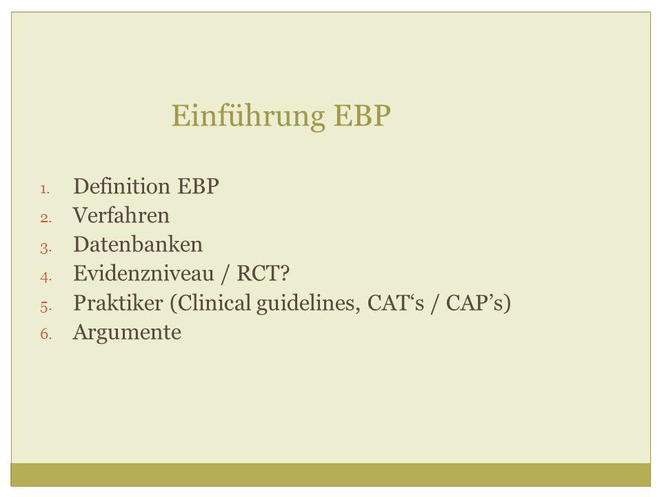Einführung EBP 1. Definition EBP 2. Verfahren 3. Datenbanken 4. Evidenzniveau / RCT? 5. Praktiker (Clinical guidelines, CATs / CAPs) 6. Argumente