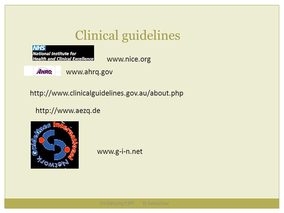 Einführung EBP B.Aebischer Clinical guidelines http://www.clinicalguidelines.gov.au/about.php www.ahrq.gov http://www.aezq.de www.nice.org www.g-i-n.n