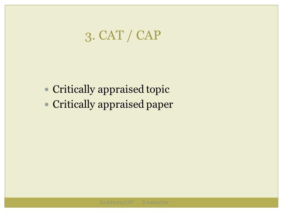 Einführung EBP B.Aebischer 3. CAT / CAP Critically appraised topic Critically appraised paper