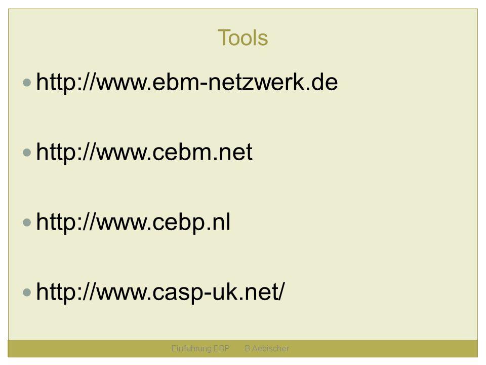 Einführung EBP B.Aebischer Tools http://www.ebm-netzwerk.de http://www.cebm.net http://www.cebp.nl http://www.casp-uk.net/