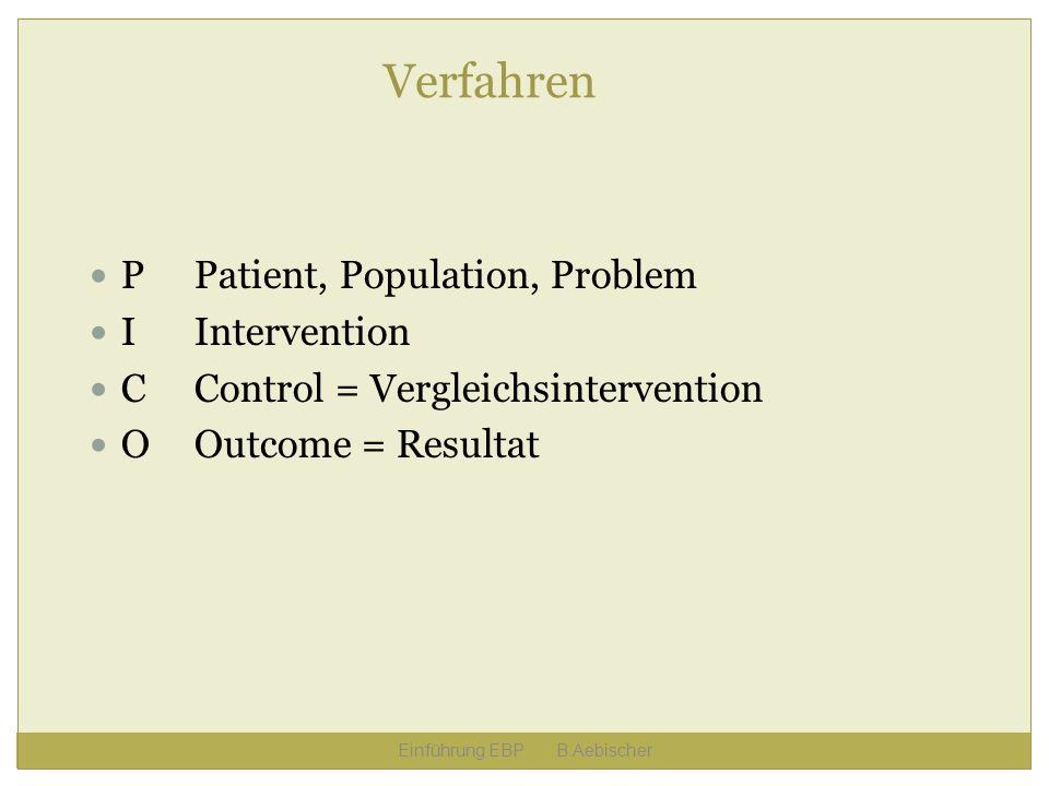 Verfahren PPatient, Population, Problem IIntervention CControl = Vergleichsintervention OOutcome = Resultat Einführung EBP B.Aebischer