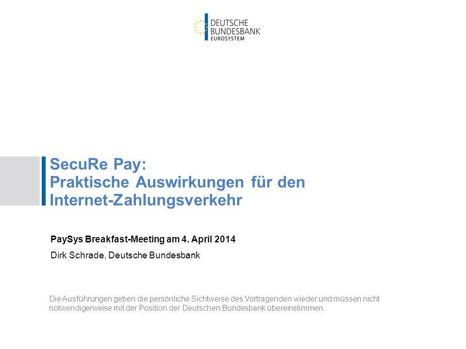 SecuRe Pay: Praktische Auswirkungen für den Internet-Zahlungsverkehr PaySys Breakfast-Meeting am 4. April 2014 Dirk Schrade, Deutsche Bundesbank Die A