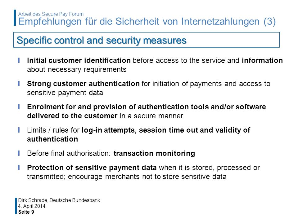 Initial customer identification before access to the service and information about necessary requirements Strong customer authentication for initiation of payments and access to sensitive payment data Enrolment for and provision of authentication tools and/or software delivered to the customer in a secure manner Limits / rules for log-in attempts, session time out and validity of authentication Before final authorisation: transaction monitoring Protection of sensitive payment data when it is stored, processed or transmitted; encourage merchants not to store sensitive data 4.