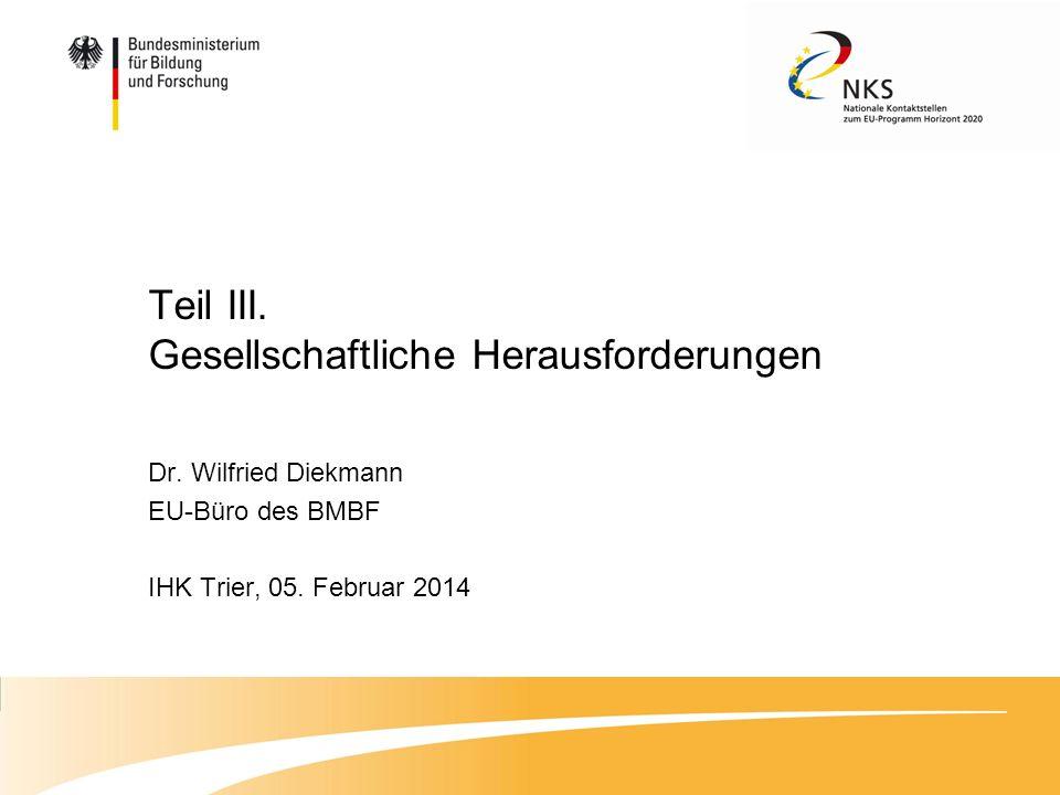 Teil III. Gesellschaftliche Herausforderungen Dr. Wilfried Diekmann EU-Büro des BMBF IHK Trier, 05. Februar 2014