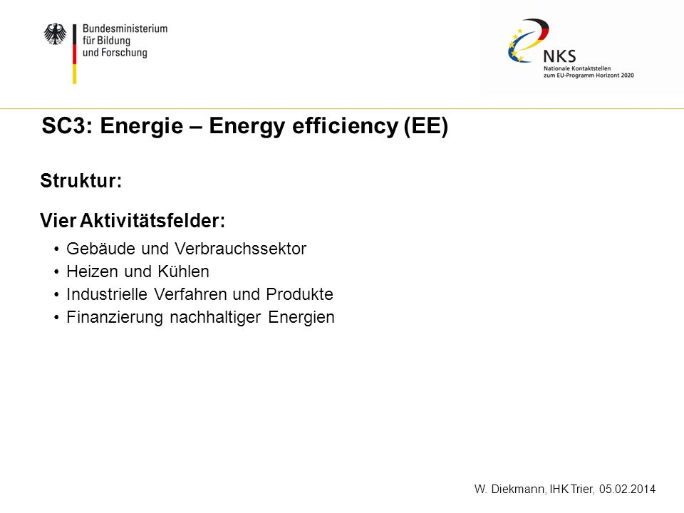 W. Diekmann, IHK Trier, 05.02.2014 SC3: Energie – Energy efficiency (EE) Struktur: Vier Aktivitätsfelder: Gebäude und Verbrauchssektor Heizen und Kühl