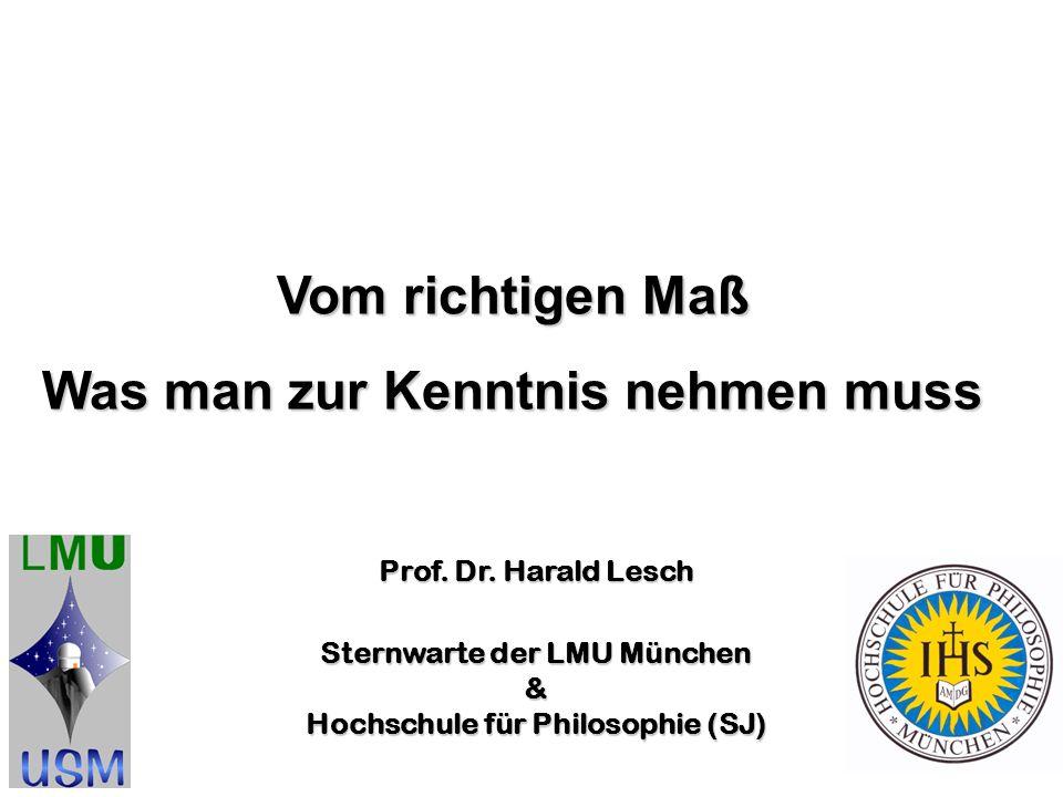 Prof. Dr. Harald Lesch Sternwarte der LMU München & Hochschule für Philosophie (SJ) Vom richtigen Maß Was man zur Kenntnis nehmen muss