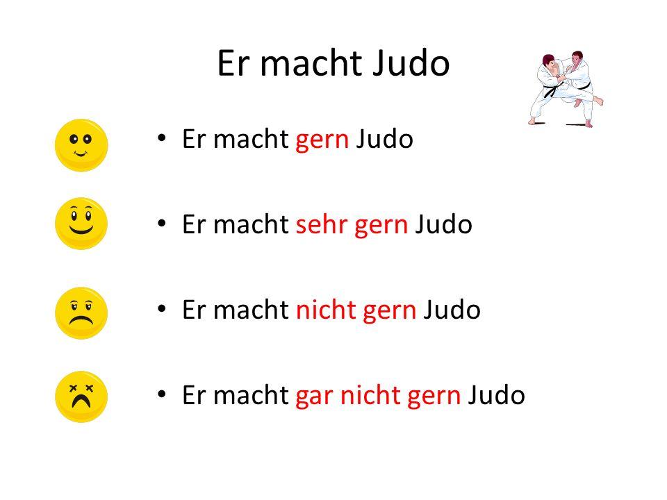Er macht Judo Er macht gern Judo Er macht sehr gern Judo Er macht nicht gern Judo Er macht gar nicht gern Judo