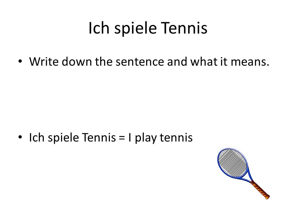 Ich spiele Tennis Write down the sentence and what it means. Ich spiele Tennis = I play tennis