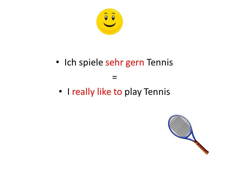 Ich spiele sehr gern Tennis = I really like to play Tennis