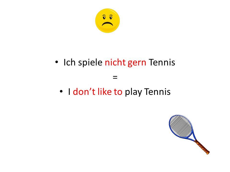 Ich spiele nicht gern Tennis = I dont like to play Tennis