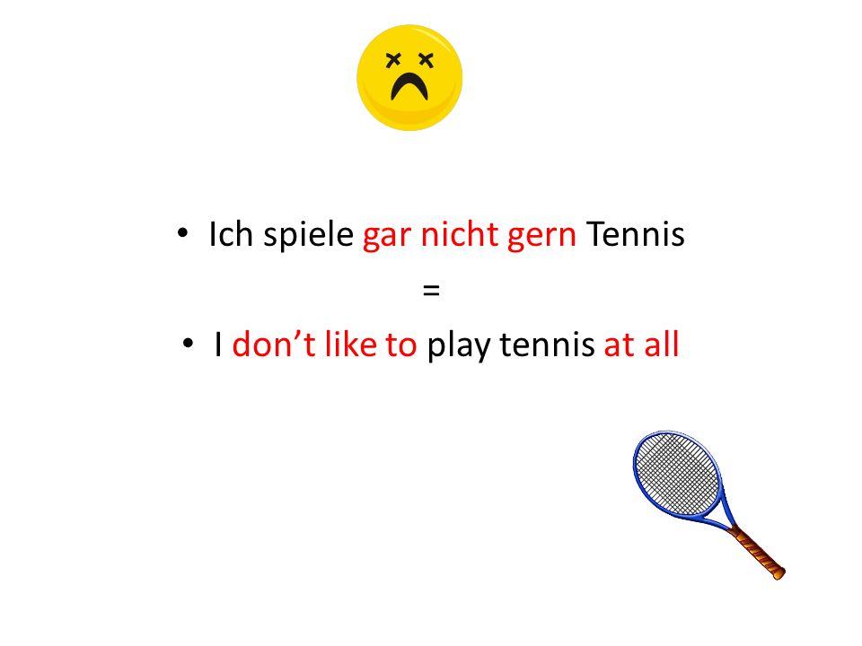 Ich spiele gar nicht gern Tennis = I dont like to play tennis at all