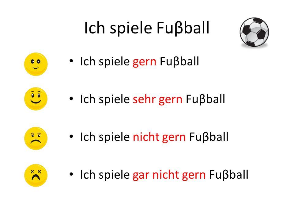 Ich spiele Fuβball Ich spiele gern Fuβball Ich spiele sehr gern Fuβball Ich spiele nicht gern Fuβball Ich spiele gar nicht gern Fuβball