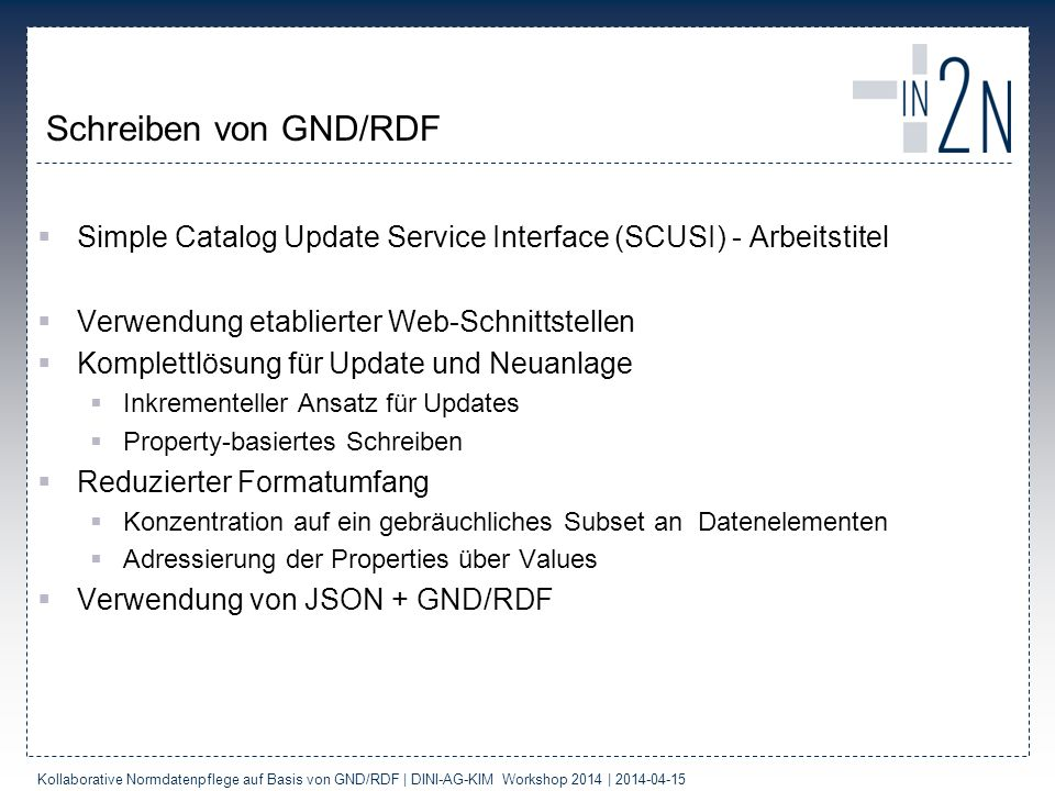 SCUSI Request: GND-Eintrag erzeugen Kollaborative Normdatenpflege auf Basis von GND/RDF | DINI-AG-KIM Workshop 2014 | 2014-04-15 POST /scusi/v1/gnd Host: services.dnb.de Content-Type: application/json Accept: application/json Authorization: Token 585e02d222f908fe37f6c3407b7a8c4c { @Vocabulary : gnd , NameOfThePerson : [ { forename : Peter R.