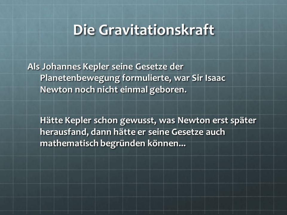 Die Gravitationskraft Als Johannes Kepler seine Gesetze der Planetenbewegung formulierte, war Sir Isaac Newton noch nicht einmal geboren. Hätte Kepler