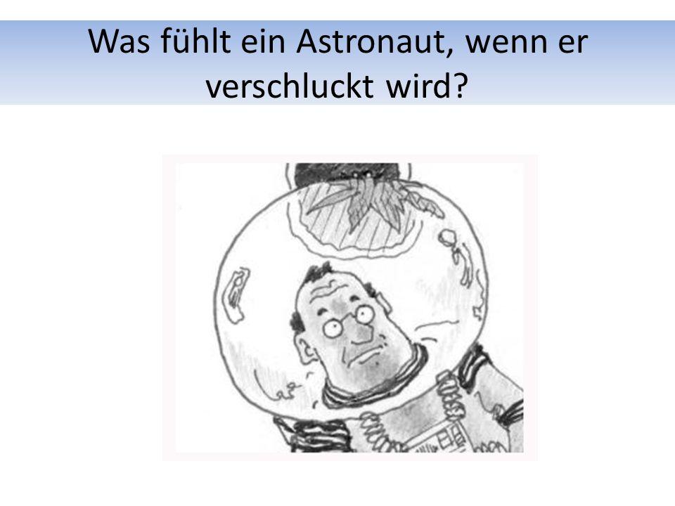 Was fühlt ein Astronaut, wenn er verschluckt wird?