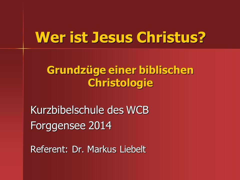 Wer ist Jesus Christus? Grundzüge einer biblischen Christologie Kurzbibelschule des WCB Forggensee 2014 Referent: Dr. Markus Liebelt