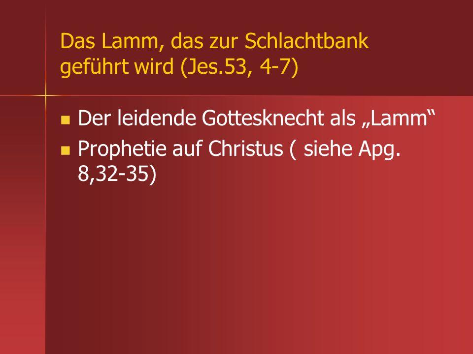 Das Lamm, das zur Schlachtbank geführt wird (Jes.53, 4-7) Der leidende Gottesknecht als Lamm Prophetie auf Christus ( siehe Apg. 8,32-35)