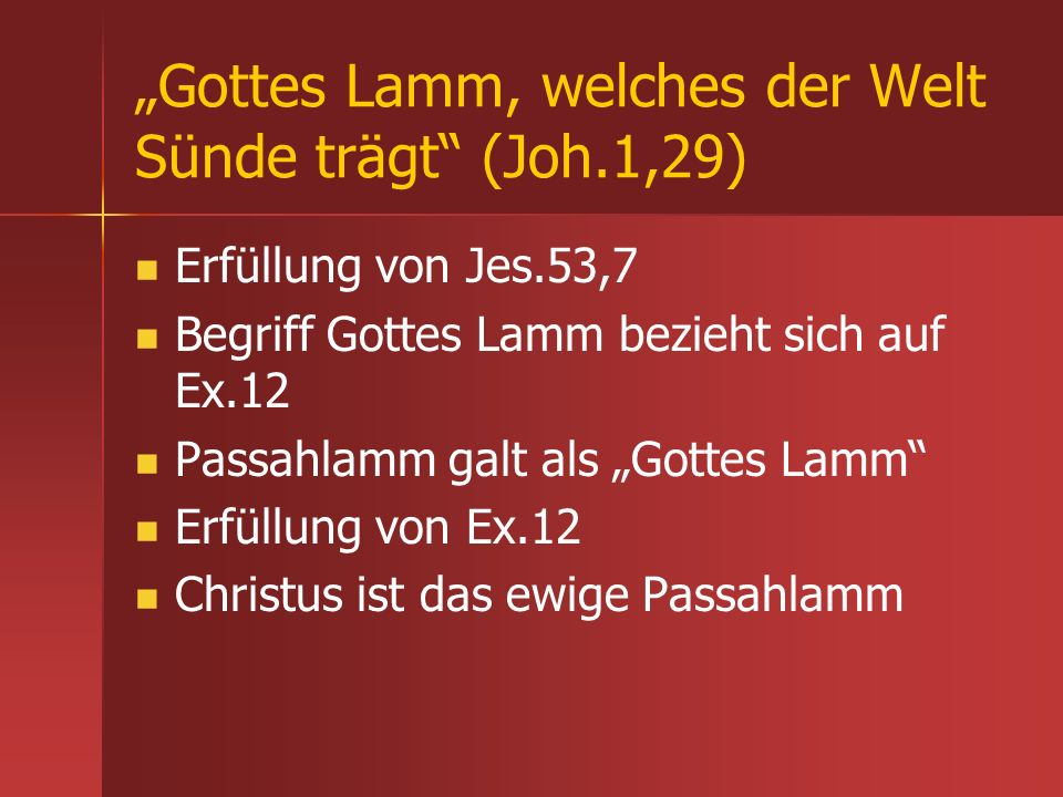 Gottes Lamm, welches der Welt Sünde trägt (Joh.1,29) Erfüllung von Jes.53,7 Begriff Gottes Lamm bezieht sich auf Ex.12 Passahlamm galt als Gottes Lamm
