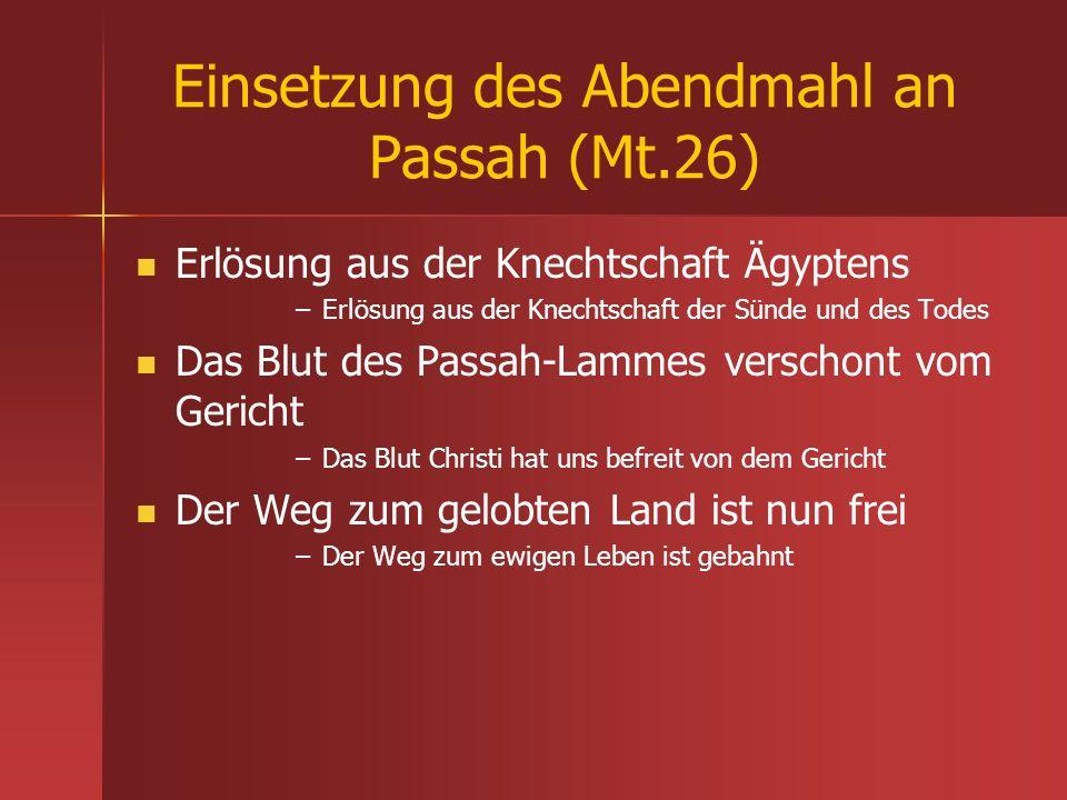 Einsetzung des Abendmahl an Passah (Mt.26) Erlösung aus der Knechtschaft Ägyptens – –Erlösung aus der Knechtschaft der Sünde und des Todes Das Blut de