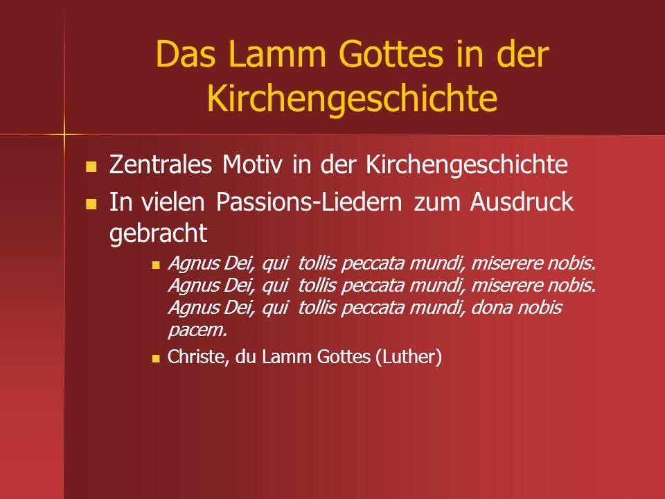 Das Lamm Gottes in der Kirchengeschichte Zentrales Motiv in der Kirchengeschichte In vielen Passions-Liedern zum Ausdruck gebracht Agnus Dei, qui toll